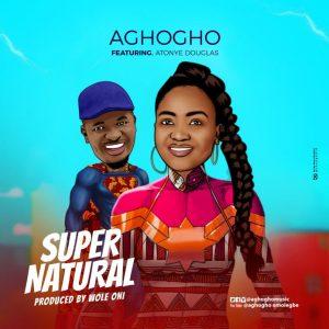 Lyrics: Aghogho - Supernatural ft. Atonye Douglas