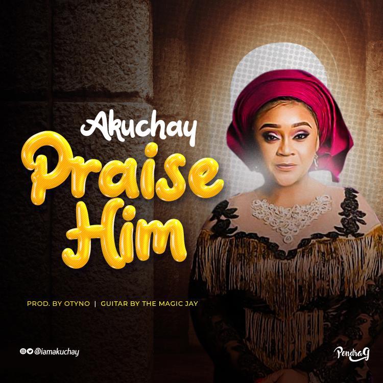 PRAISE HIM Akuchay Video